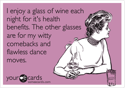 I enjoy a glass of wine each night for it's health benefits. The other glasses are for my witty comebacks and flawless dance moves.